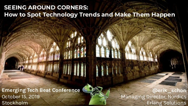 SEEING AROUND CORNERS: How to Spot Technology Trends and Make Them Happen @erik_schon Managing Director, Nordics Erlang So...