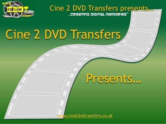 www.cine2dvdtransfers.co.uk Cine 2 DVD Transfers presents… Cine 2 DVD Transfers Presents…