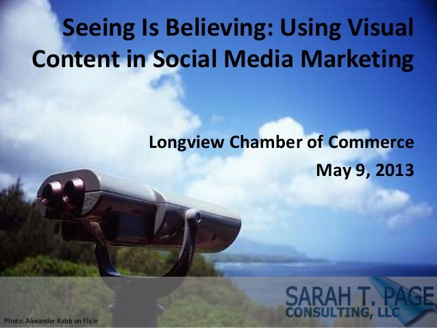 Seeing Is Believing: Using VisualContent in Social Media MarketingLongview Chamber of CommerceMay 9, 2013Photo: Alexander ...