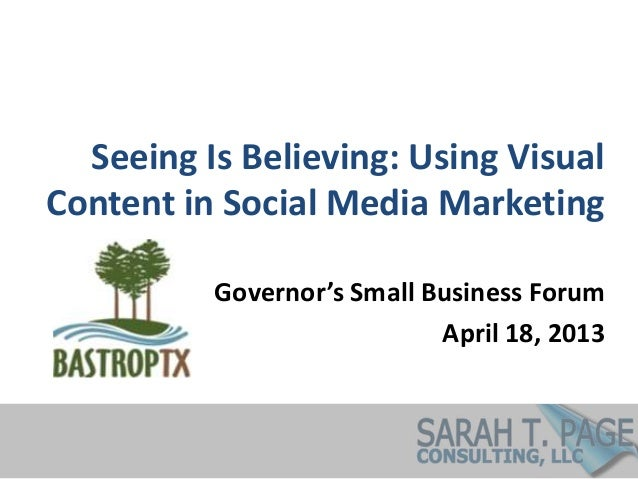 Seeing Is Believing: Using VisualContent in Social Media MarketingGovernor's Small Business ForumApril 18, 2013