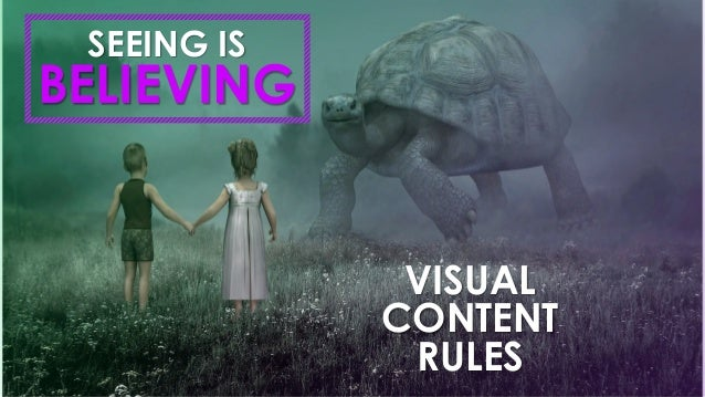 VISUAL CONTENT RULES BELIEVING SEEING IS