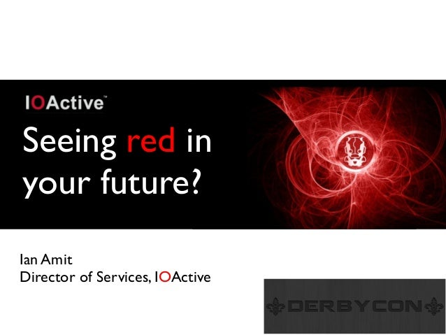 Seeing red in your future? Ian Amit Director of Services, IOActive