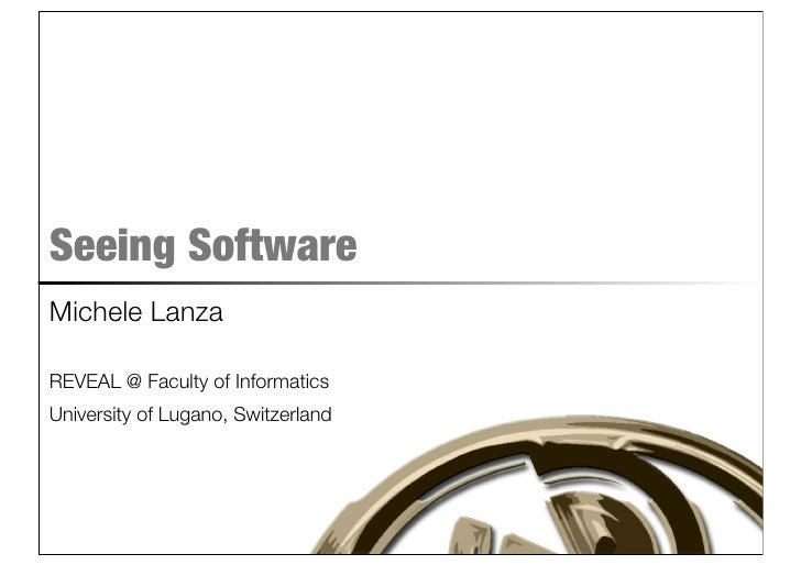 Seeing Software Michele Lanza  REVEAL @ Faculty of Informatics University of Lugano, Switzerland