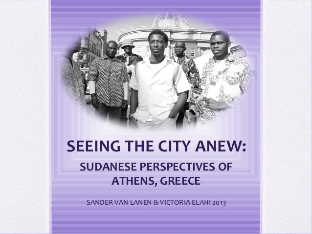 SEEING THE CITY ANEW: SUDANESE PERSPECTIVES OF     ATHENS, GREECE  SANDER VAN LANEN & VICTORIA ELAHI 2013