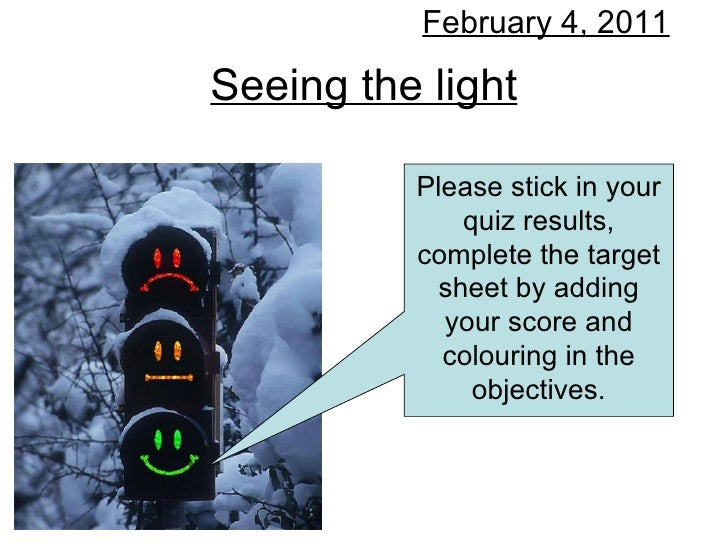 Seeing the light February 4, 2011 Please stick in your quiz results, complete the target sheet by adding your score and co...