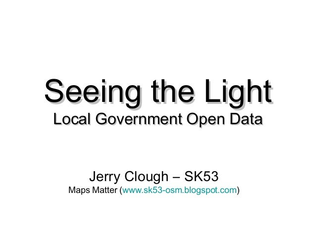 Seeing the LightSeeing the Light Local Government Open DataLocal Government Open Data Jerry Clough – SK53 Maps Matter (www...