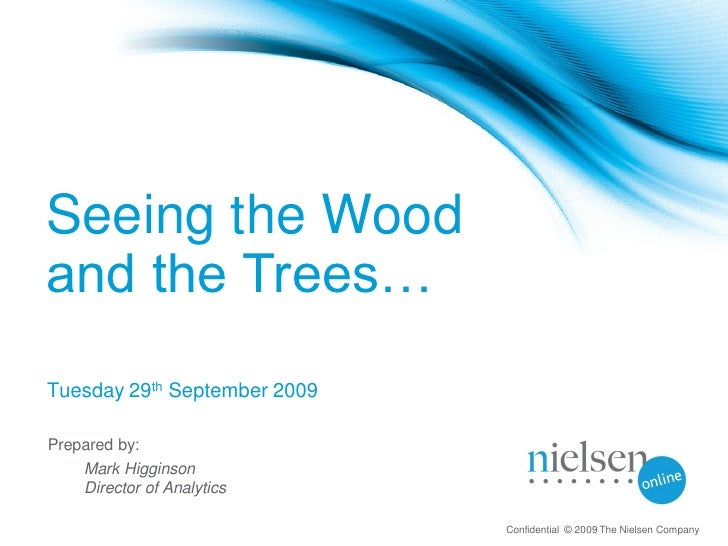 Seeing the Wood and the Trees… Tuesday 29th September 2009  Prepared by:     Mark Higginson     Director of Analytics     ...