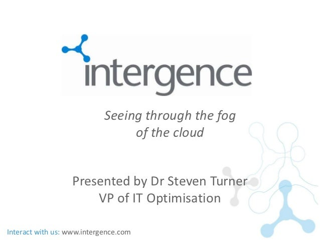 Seeing through the fog                                 of the cloud                  Presented by Dr Steven Turner        ...