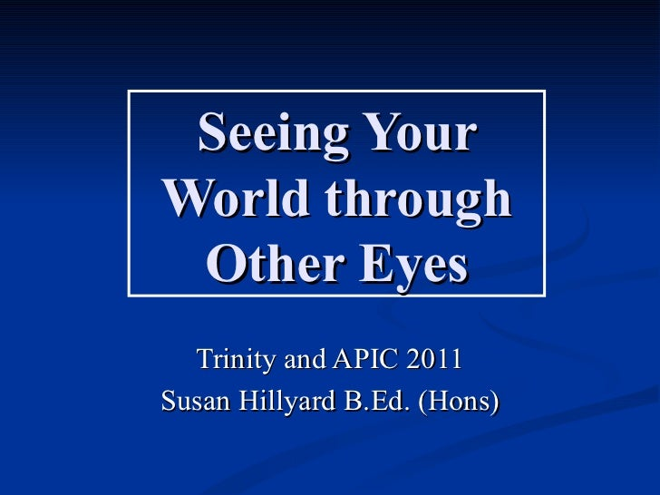 Seeing YourWorld through Other Eyes  Trinity and APIC 2011Susan Hillyard B.Ed. (Hons)