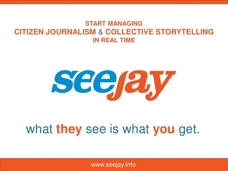 START MANAGINGCITIZEN JOURNALISM & COLLECTIVE STORYTELLING                 IN REAL TIME  what they see is what you get.   ...