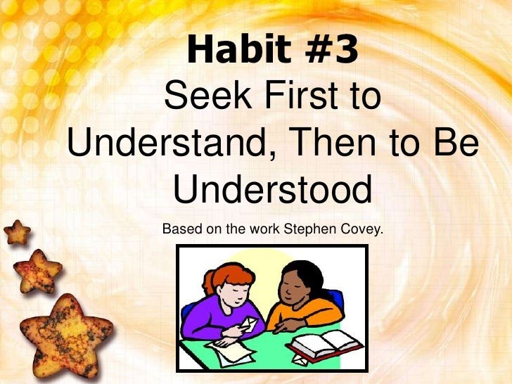 Habit #3Seek First to Understand, Then to Be Understood<br />Based on the work Stephen Covey.<br />