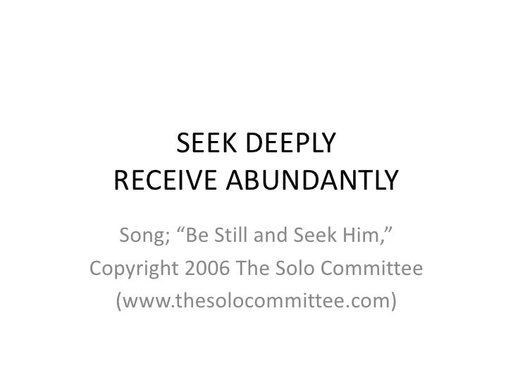 "SEEK DEEPLYRECEIVE ABUNDANTLY<br />Song; ""Be Still and Seek Him,""<br />Copyright 2006 The Solo Committee<br />(www.thesolo..."