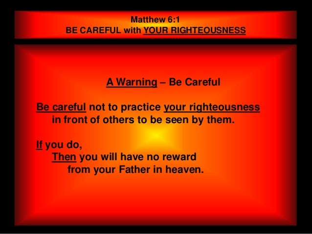 Matthew 6:1     BE CAREFUL with YOUR RIGHTEOUSNESS              A Warning – Be CarefulBe careful not to practice your righ...