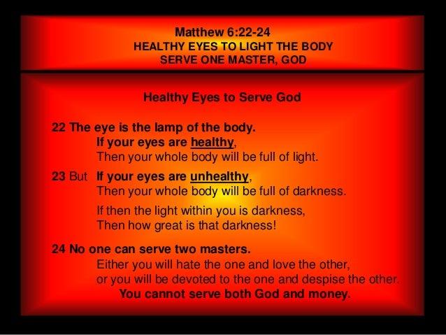 Matthew 6:22-24               HEALTHY EYES TO LIGHT THE BODY                   SERVE ONE MASTER, GOD                 Healt...