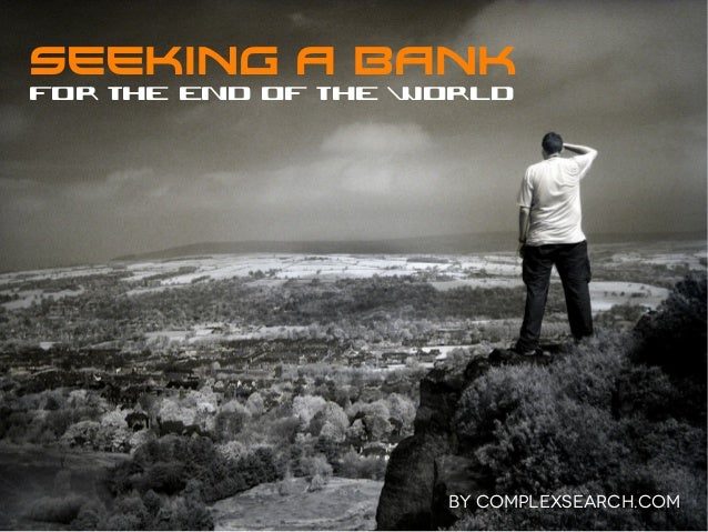 SEEKING A BANKfor the end of the World                    BY COMPLEXSEARCH.COM