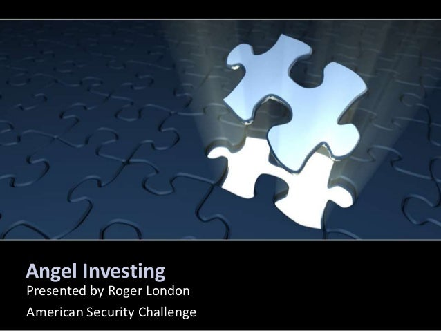 Angel Investing Presented by Roger London American Security Challenge