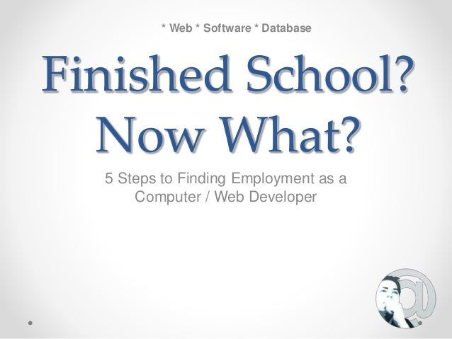 Finished School? Now What? 5 Steps to Finding Employment as a Computer / Web Developer * Web * Software * Database