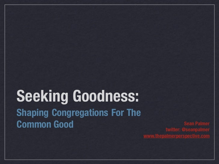 Seeking Goodness:Shaping Congregations For TheCommon Good                                        Sean Palmer              ...