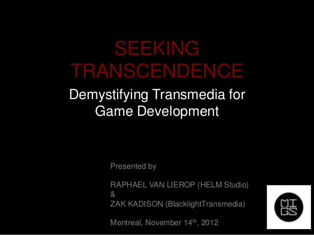 SEEKINGTRANSCENDENCEDemystifying Transmedia for   Game Development      Presented by      RAPHAEL VAN LIEROP (HELM Studio)...
