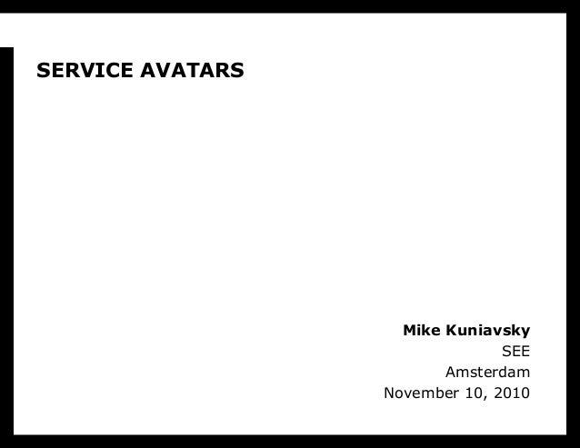 Mike Kuniavsky SEE Amsterdam November 10, 2010 SERVICE AVATARS