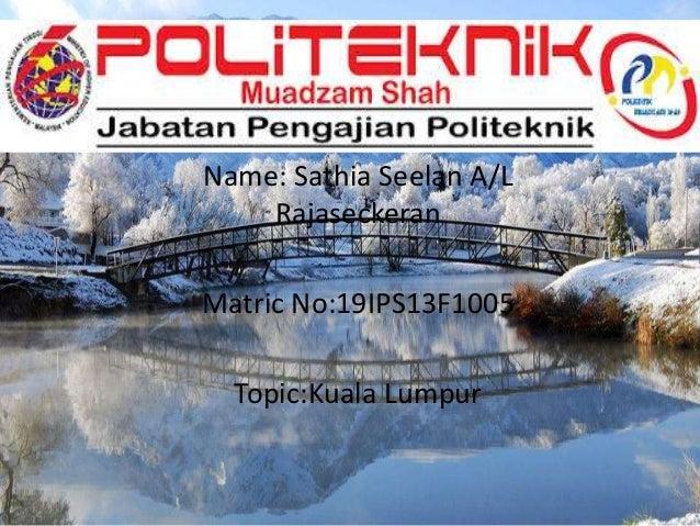 Name: Sathia Seelan A/L Rajaseckeran Matric No:19IPS13F1005 Topic:Kuala Lumpur
