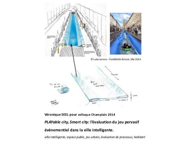 Véronique SEEL pour colloque Champlain 2014 PLAYable city, Smart city: l'évaluation du jeu pervasif évènementiel dans la v...
