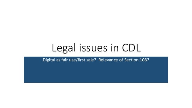 Legal issues in CDL Digital as fair use/first sale? Relevance of Section 108?