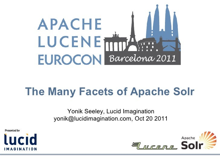 The Many Facets of Apache Solr          Yonik Seeley, Lucid Imagination     yonik@lucidimagination.com, Oct 20 2011