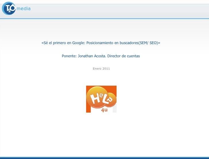 «Sé el primero en Google: Posicionamiento en buscadores(SEM/ SEO)»  Ponente: Jonathan Acosta. Director de cuentas  Enero 2...