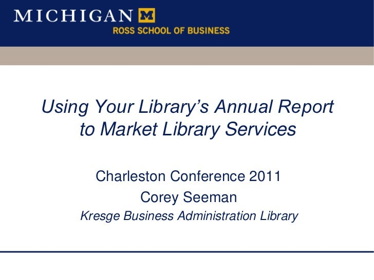 Using Your Library's Annual Report to Market Library Services <br />Charleston Conference 2011<br />Corey Seeman<br />Kres...