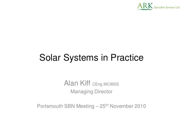 Solar Systems in Practice Alan Kiff CEng MCIBSE Managing Director Portsmouth SBN Meeting – 25th November 2010