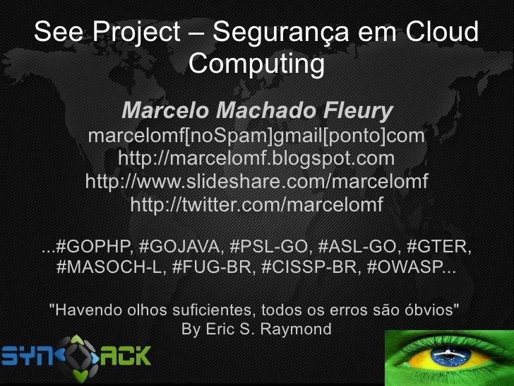 See Project – Segurança em Cloud             Computing           Marcelo Machado Fleury      marcelomf[noSpam]gmail[ponto]...