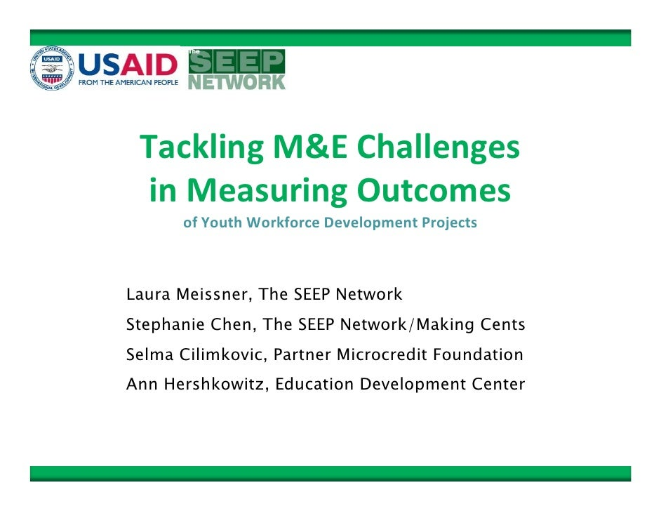 Tackling M&E Challenges   in Measuring Outcomes        of Youth Workforce Development Projects    Laura Meissner, The SEEP...