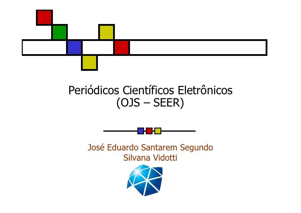 Periódicos Científicos Eletrônicos          (OJS – SEER)       José Eduardo Santarem Segundo             Silvana Vidotti
