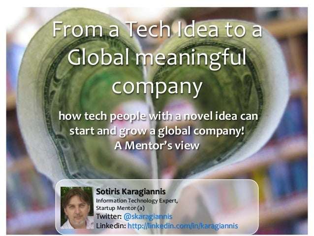 From a Tech Idea to a Global meaningful company how tech people with a novel idea can start and grow a global company! A M...