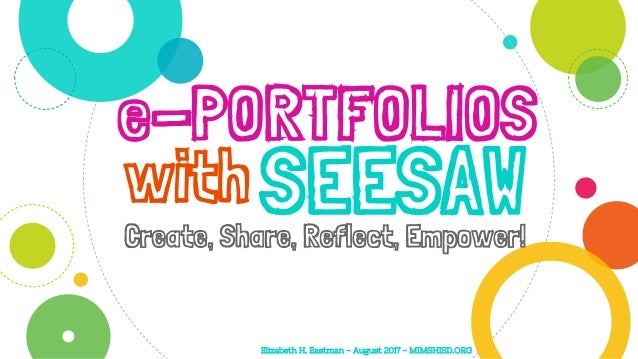 e-PORTFOLIOS Create, Share, Reflect, Empower! withSEESAW Elizabeth H. Eastman - August 2017 - MIMSHISD.ORG