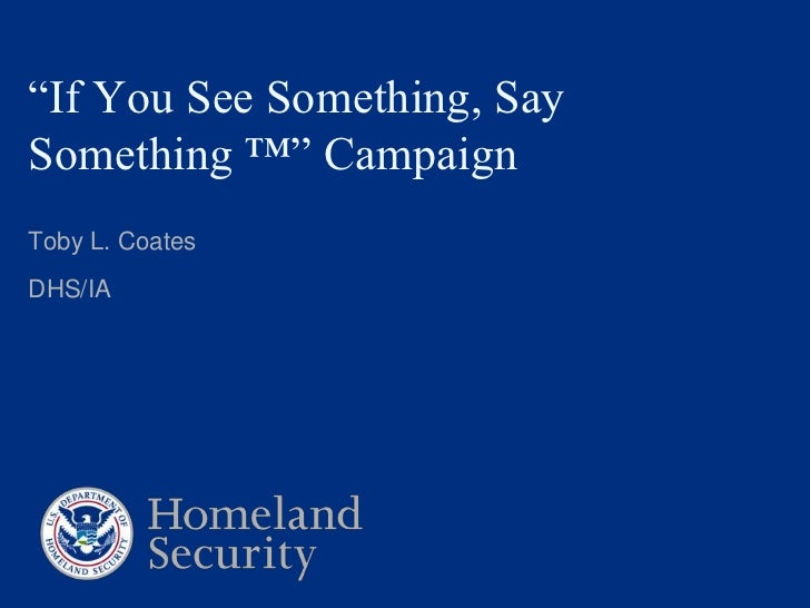 """If You See Something, Say Something ™"" Campaign<br />Toby L. Coates<br />DHS/IA<br />"