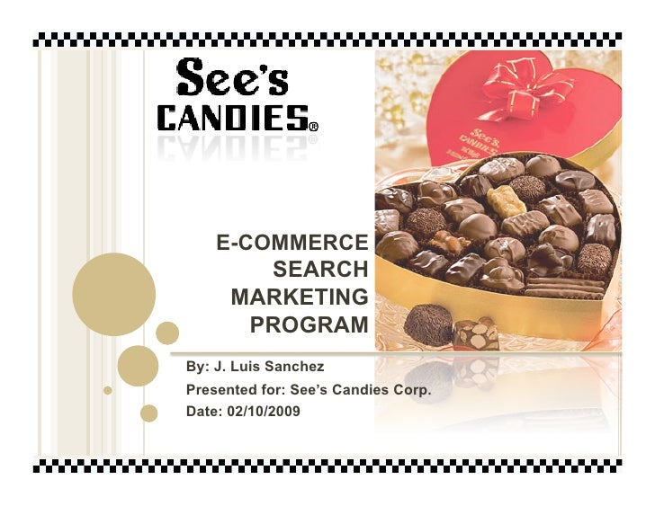 E-COMMERCE         SEARCH      MARKETING        PROGRAM By: J. Luis Sanchez Presented for: See's Candies Corp. Date: 02/10...