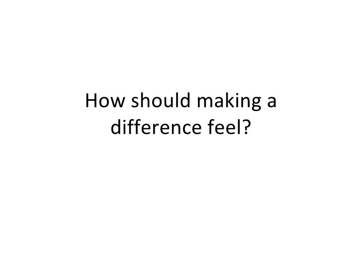 How should making a difference feel?