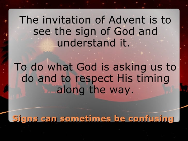 Signs can sometimes be confusing <ul><li>The invitation of Advent is to see the sign of God and understand it.  </li></ul>...