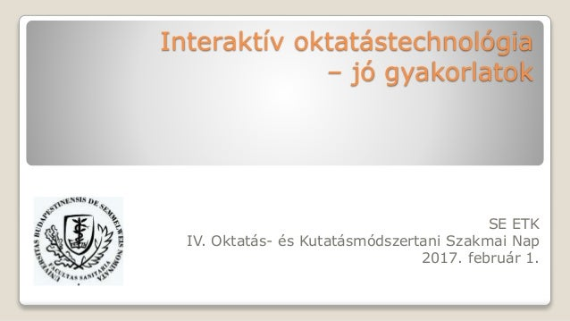 Interaktív oktatástechnológia – jó gyakorlatok SE ETK IV. Oktatás- és Kutatásmódszertani Szakmai Nap 2017. február 1.