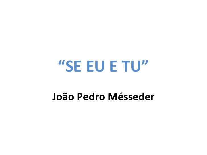 """"""" SE EU E TU"""" João Pedro Mésseder"""