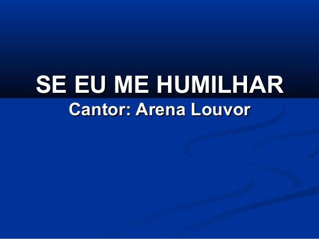 SE EU ME HUMILHARSE EU ME HUMILHAR Cantor: Arena LouvorCantor: Arena Louvor