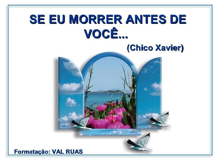SE EU MORRER ANTES DE VOCÊ...  Formatação: VAL RUAS (Chico Xavier)