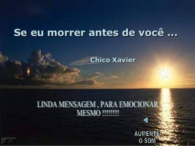 Se eu morrer antes de você ...                              Chico Xavier