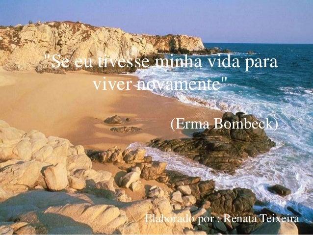 """""""Se eu tivesse minha vida para viver novamente"""" (Erma Bombeck)  Elaborado por : Renata Teixeira"""