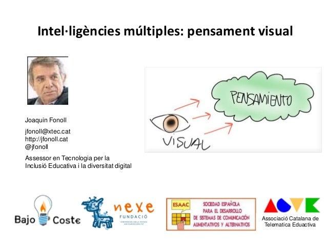 Intel·ligències múltiples: pensament visual Joaquin Fonoll jfonoll@xtec.cat http://jfonoll.cat @jfonoll Assessor en Tecnol...