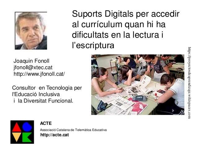 Suports Digitals per accedir al currículum quan hi ha dificultats en la lectura i l'escriptura Joaquin Fonoll jfonoll@xtec...