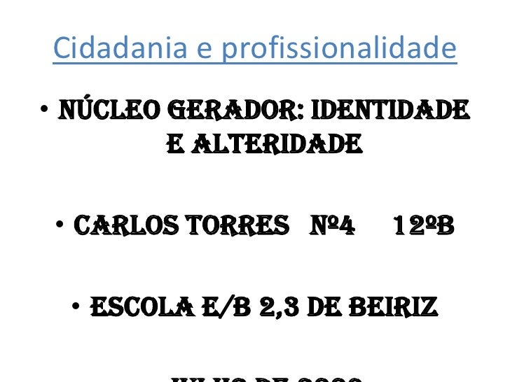 Cidadania e profissionalidade<br />Núcleo gerador: identidade e alteridade<br />Carlos torres   nº4     12ºb<br />Escola E...