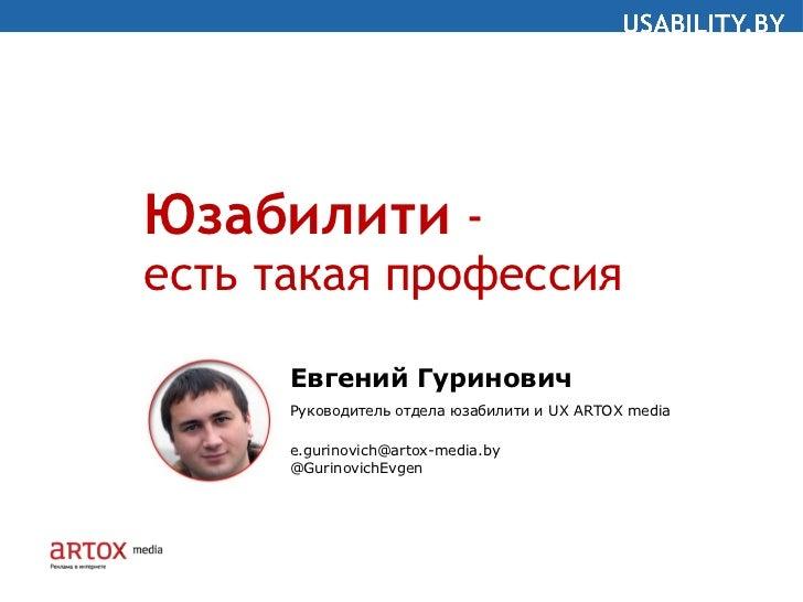 Юзабилити  -  есть такая профессия Евгений Гуринович Руководитель отдела юзабилити и  UX   ARTOX media [email_address] @Gu...